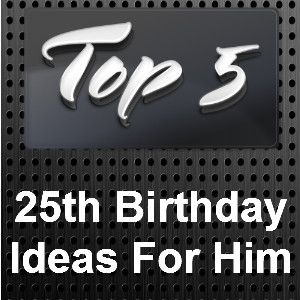 25th Birthday Ideas For Him Bday Gifts