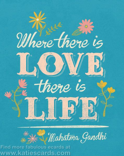 Where there is love, there is life ~ Mahatma Gandhi