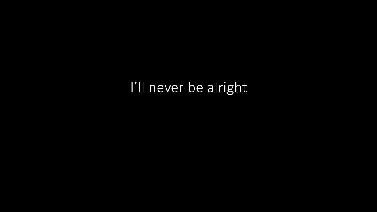 I'll never be alright
