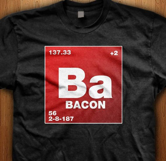 Mmm bacon, we love it, and now weve found the ultimate element on the periodic table. Bacon. We only use Premium quality super soft shirts including