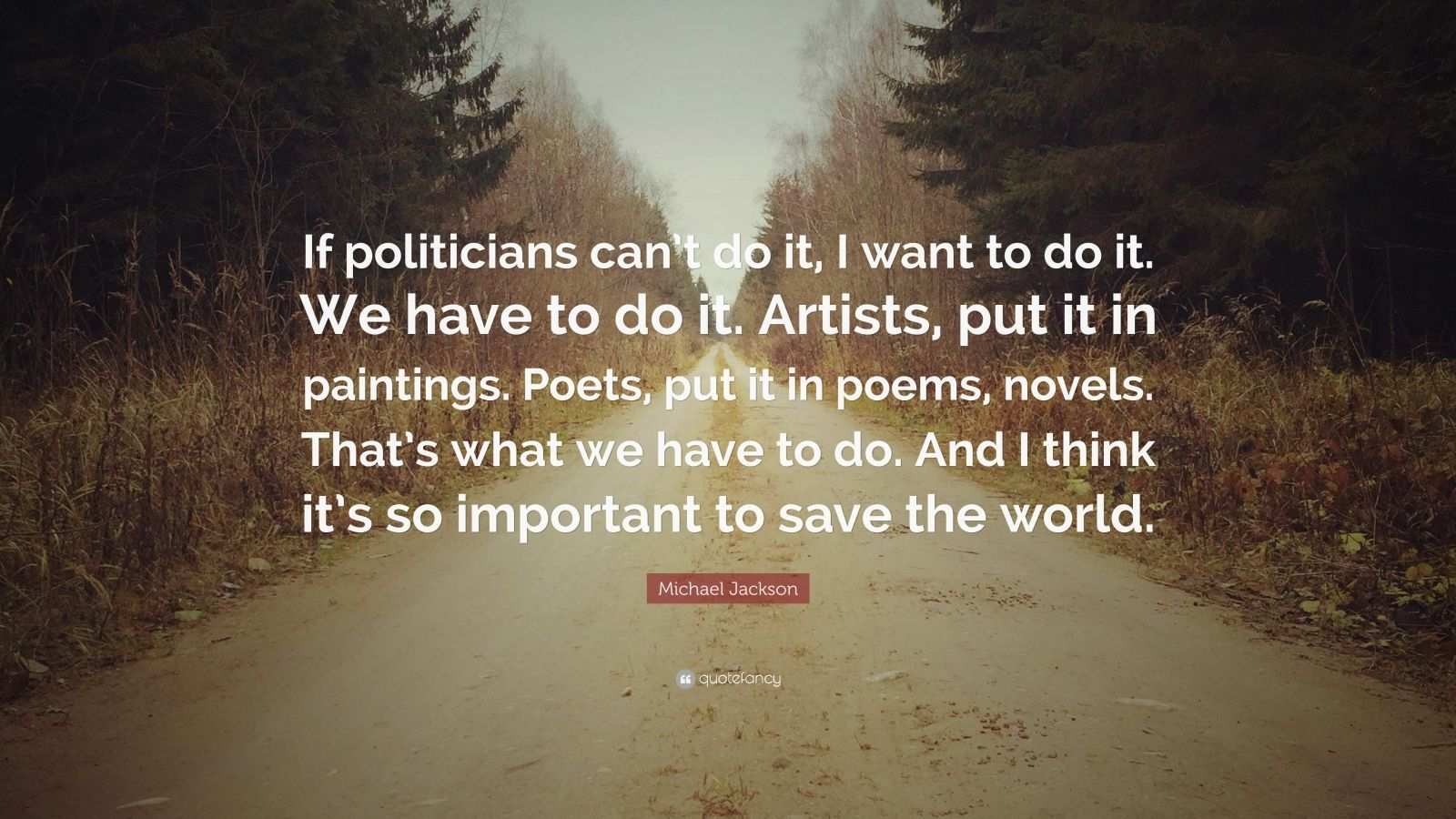 Michael Jackson Quote If Politicians Can T Do It I Want To Do It We Have To Do It Artists Put Life Quotes To Live By Funny Quotes About Life Life