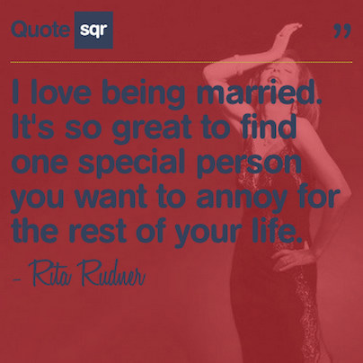 I love being married. It's so great to find one special person you want to annoy for the rest of your life. - Rita Rudner #quotesqr