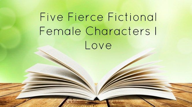 Books are amazing in that you can find the most fabulous role models with barely a look - here are five fierce fictional females that I would love to have as friends.