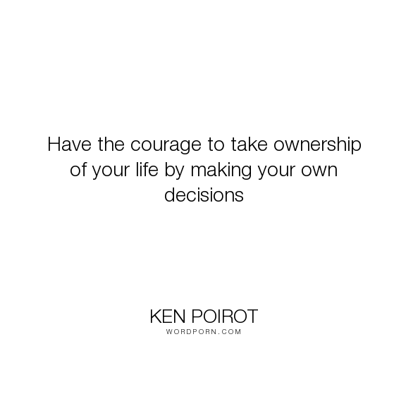 """Ken Poirot - """"Have the courage to take ownership of your life by making your own decisions"""". life, wisdom, courage, life-lessons, decisions, life-philosophy, wisdom-quotes, life-quotes, life-changing, life-experience, life-lesson, make, life-quote, wisdom-quote, life-lesson-quotes, life-lessons-wisdom, courage-quotes, ken-poirot, ken-poirot-quote, ken-poirot-quotes, have-courage, life-lesson-quote, life-wisdom-quote, life-wisdom-quotes, courage-quote, decisions-quote, decisions-quotes…"""