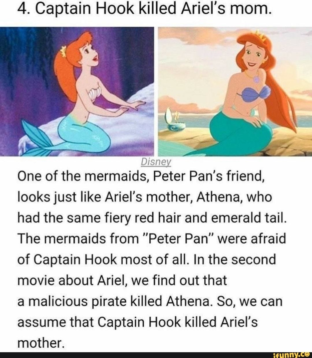 4. Captain Hook killed Ariel's mom. Disney One of the mermaids, Peter Pan's friend, looks just like Ariel's mother, Athena, who had the same fiery red hair and emerald tail. The mermaids from