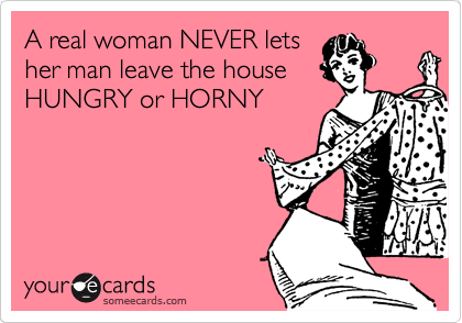 A real woman NEVER lets her man leave the house HUNGRY or HORNY.