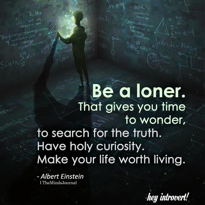 Be a loner. That gives you time ... to search for the truth