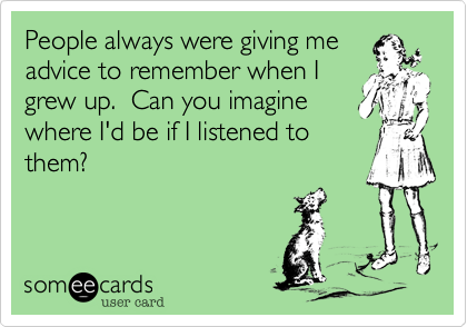 Funny Cry for Help Ecard: People always were giving me advice to remember when I grew up. Can you imagine where I'd be if I listened to them?