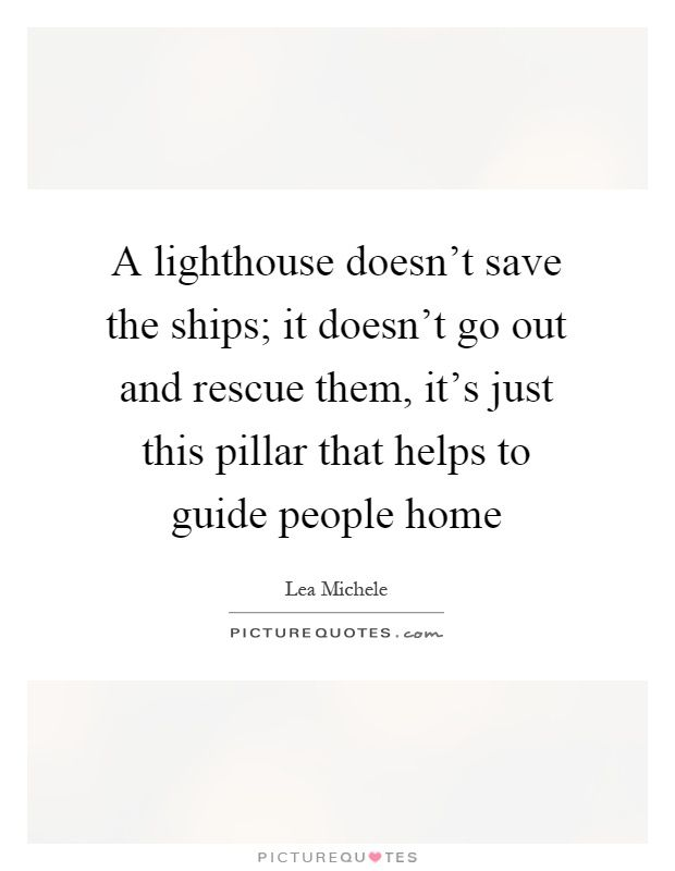 A Lighthouse Doesnt Save The Ships It Doesnt Go Out And Rescue