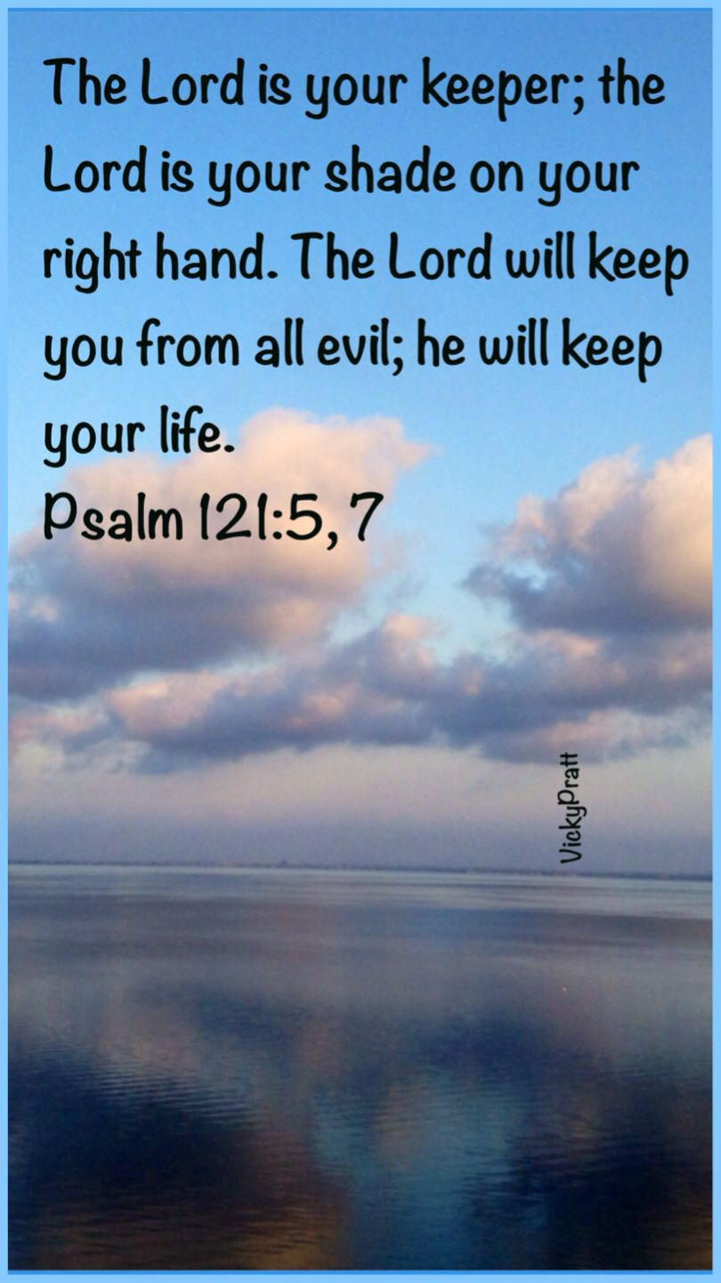 Psalm 121:5,7. The Lord is your keeper...The Lord will keep you ...