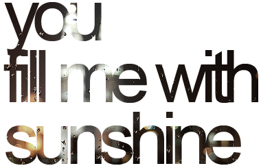 You fill me with sunshine.