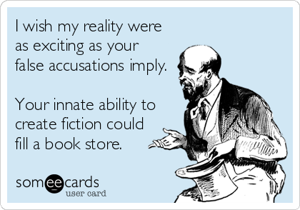 I wish my reality were as exciting as your false accusations imply. Your innate ability to create fiction could fill a book store.