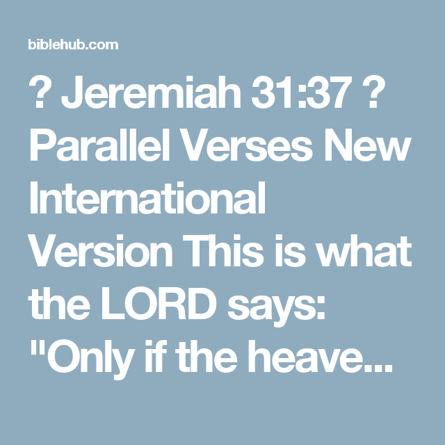 """◄ Jeremiah 31:37 ► Parallel Verses New International Version This is what the LORD says: """"Only if the heavens above can be measured and the foundations of the earth below be searched out will I reject all the descendants of Israel because of all they have done,""""  New Living Translation This is what the LORD says: """"Just as the heavens cannot be measured and the foundations of the earth cannot be explored, so I will not consider casting them away for the evil they have done. I, the LORD, have…"""
