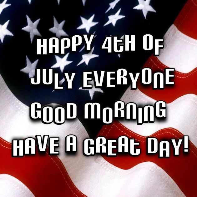 Happy 4th Of July Everyone Good Morning Pictures Photos And Images For Facebook Tumblr Pinterest In 2020 Good Morning Quotes Fourth Of July Quotes Happy 4 Of July