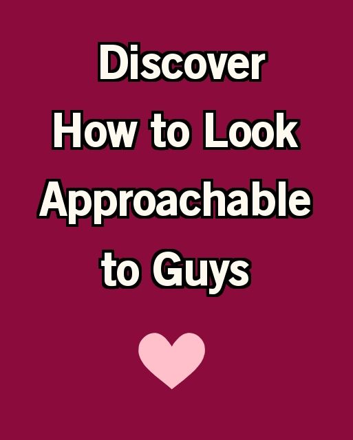 how to be approachable to guys