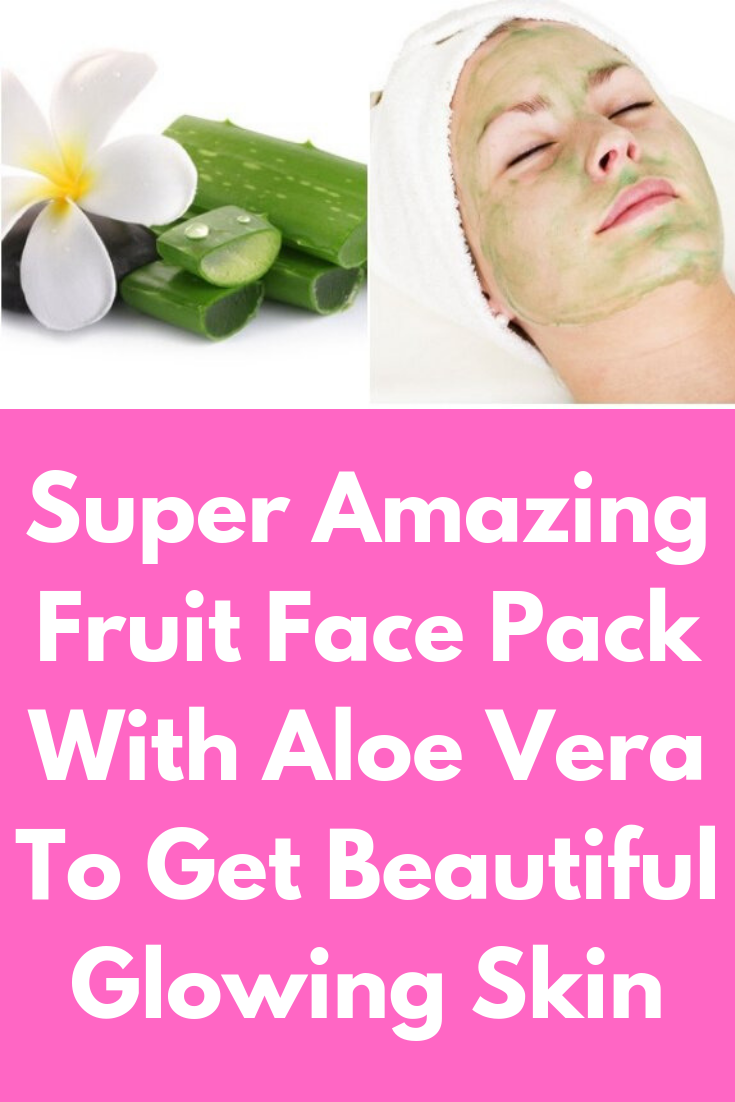 8e0645253 Super Amazing Fruit Face Pack With Aloe Vera To Get Beautiful Glowing Skin  This article points