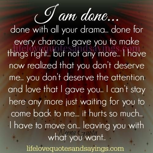 I am done… done with all your drama… done for every chance I gave you to make things right… but not any more… I have now realized that you don't deserve me… you don't deserve the attention and love that I gave you… I can't stay here any more just waiting for you to …