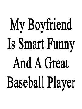 My Boyfriend Is Smart Funny And A Great Baseball Player