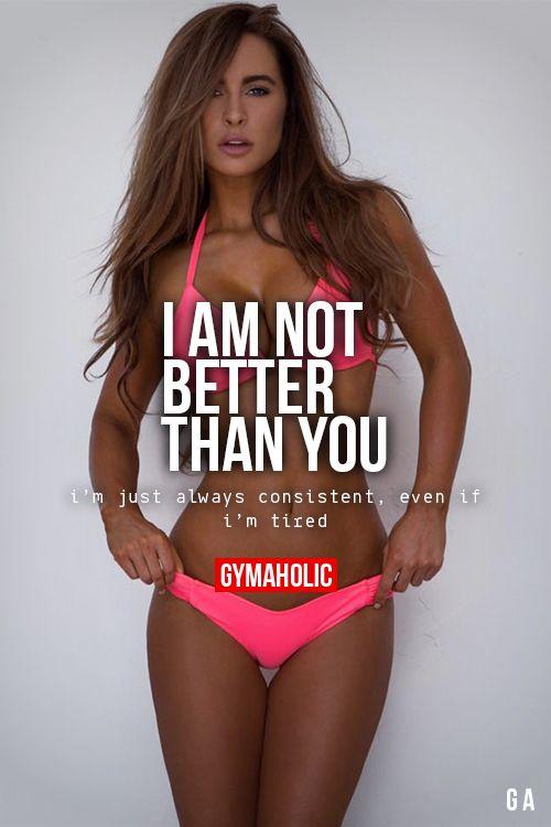 No soy mejor que tú. Yo sólo soy constante siempre, incluso si estoy cansado