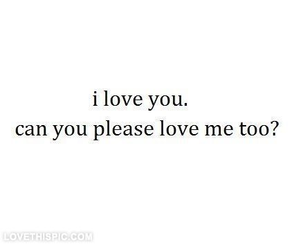 Can You Please Love Me Too Love Love Quotes Quotes Quote Shes