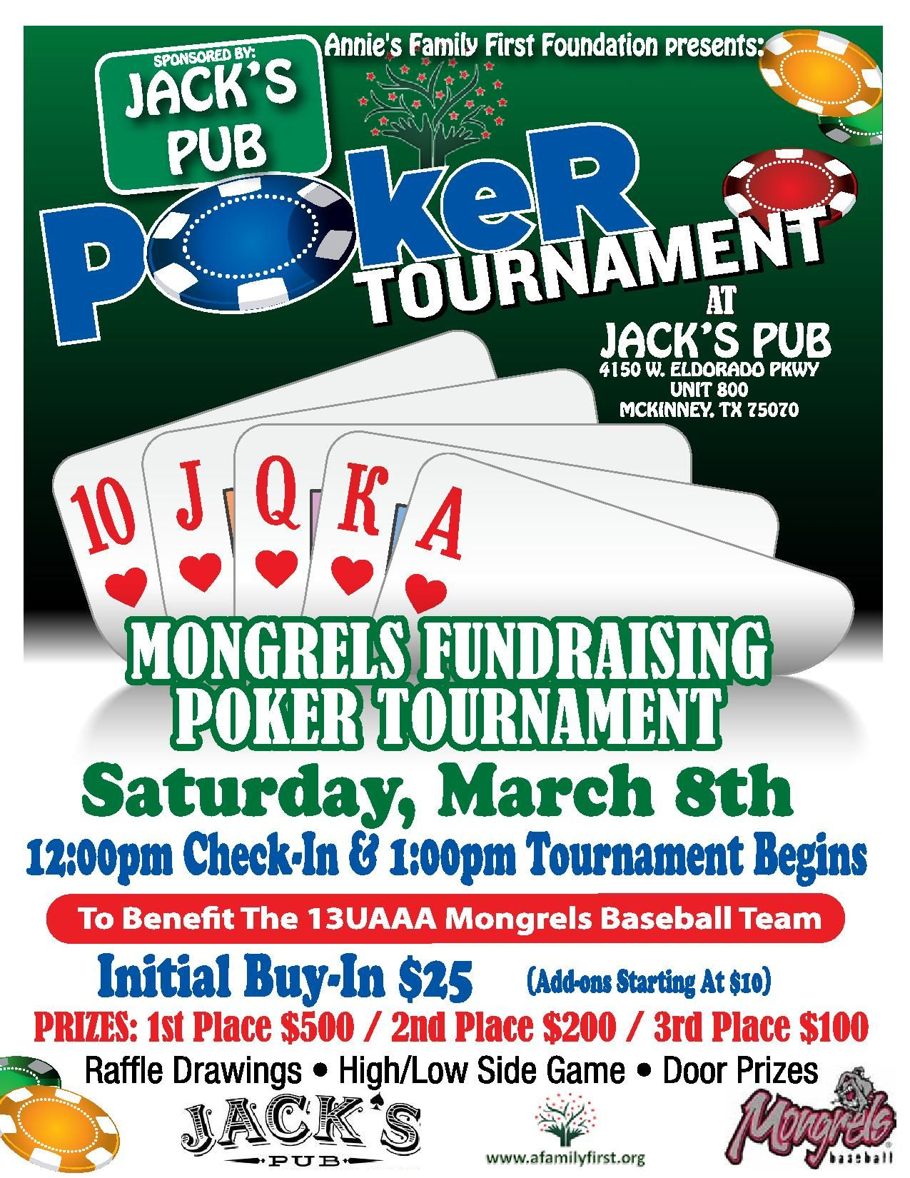 Poker Fundraising Tournament benefitting the 13UAAA McKinney Mongrels baseball team McKinney,Texas   Initial Buy-in - $25.00 (DUE UPON ENTRY) Prizes to be awarded: $500 1st place / $200 2nd place / $100 3rd place   Registration begins at 12:00pm Texas Hold-em Tournament begins at 1:00PM Add-ons - starting at $10  Raffle Drawings  Door Prizes  Hi/Lo Side Game    REGISTER NOW ONLINE AT Afamilyfirst.org