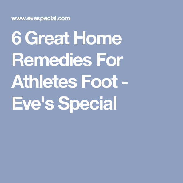 6 Great Home Remedies For Athletes Foot - Eve's Special