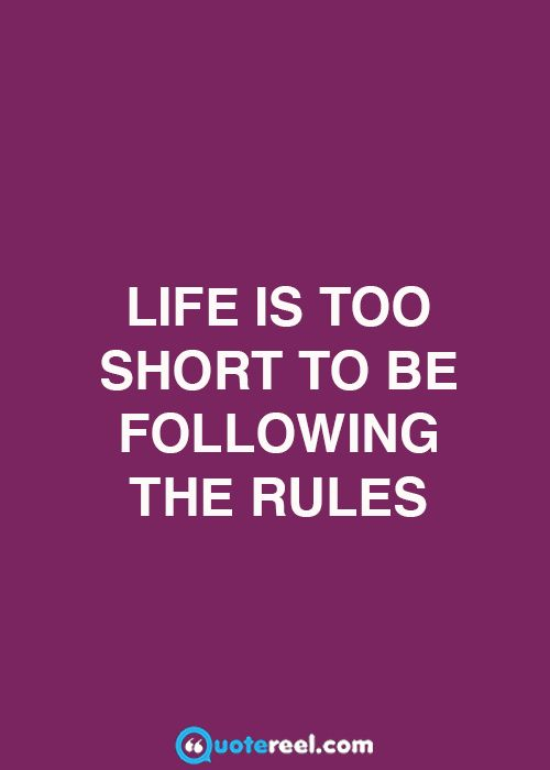 Life Is Too Short To Be Following The Rules Life Quotes Life