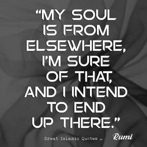 My soul is from elsewhere,  I am sure of that, and I intend to end up there.