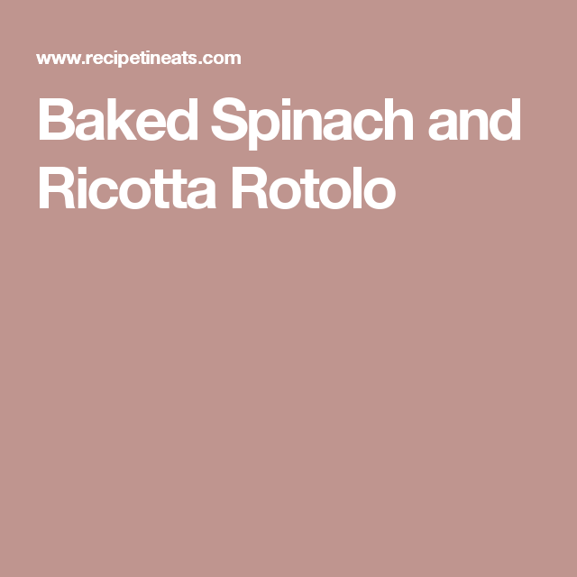 Baked Spinach and Ricotta Rotolo