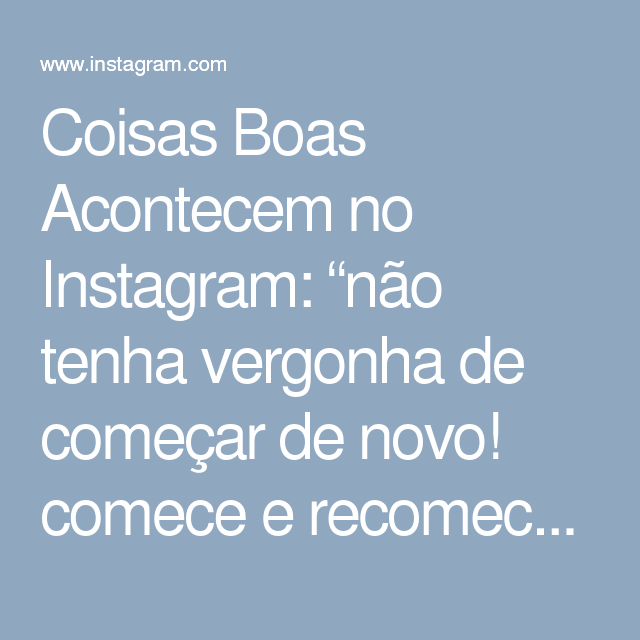 """Coisas Boas Acontecem no Instagram: """"não tenha vergonha de começar de novo! comece e recomece quantas vezes achar necessário 😌💕 o importante é nunca desistir."""""""