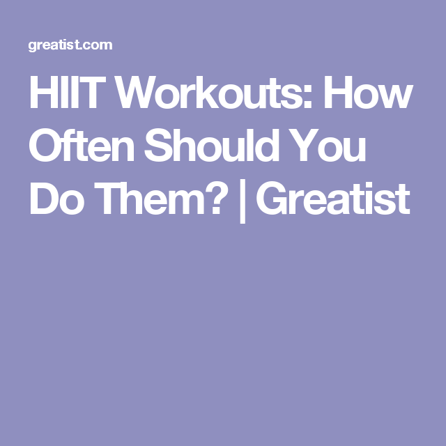HIIT Workouts: How Often Should You Do Them? | Greatist