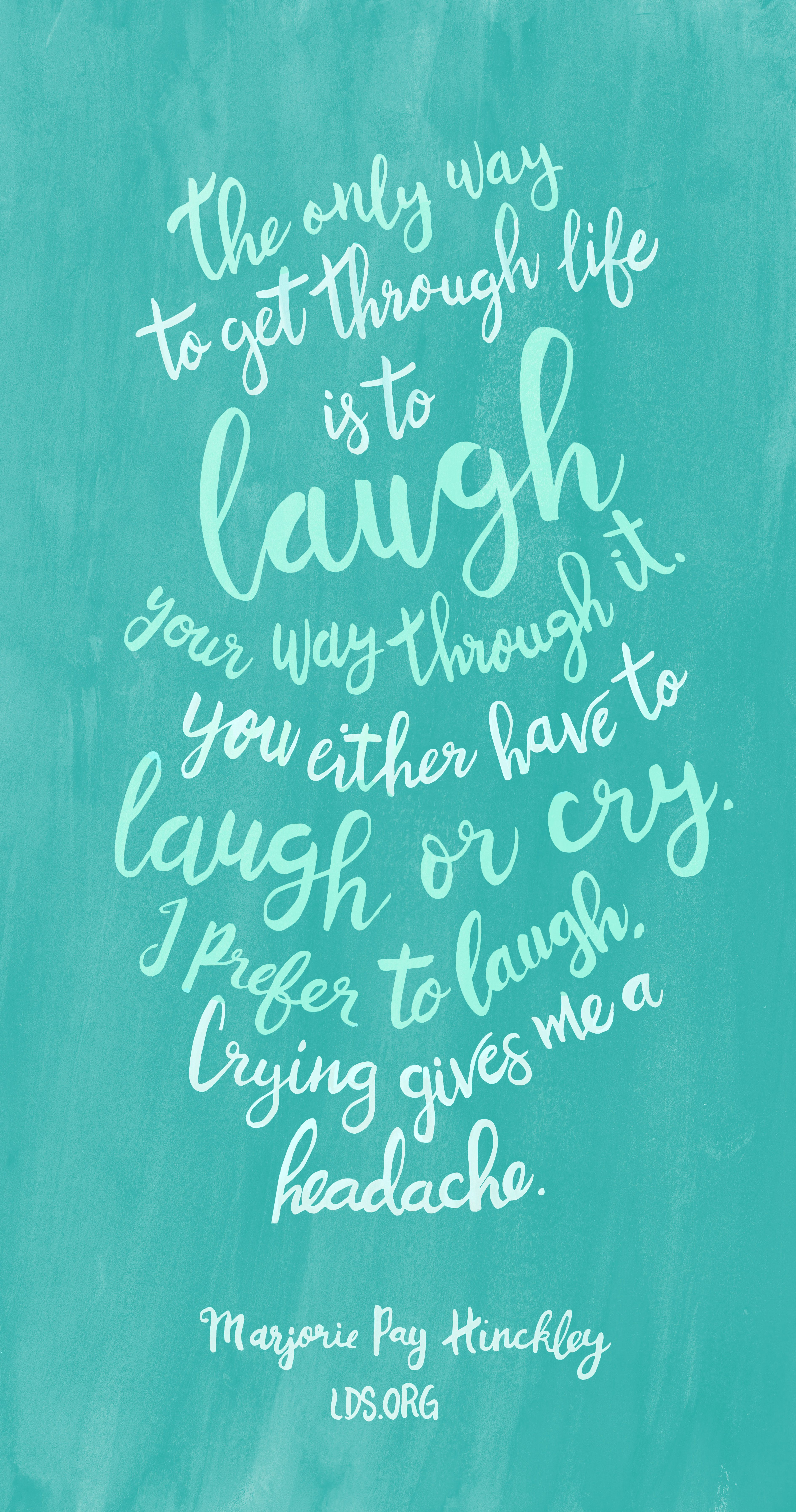 The Only Way To Get Through Life Is To Laugh Your Way Through It You Either Have To Laugh Or Cry I Prefer To La Lds Quotes Uplifting Lds Quotes Church