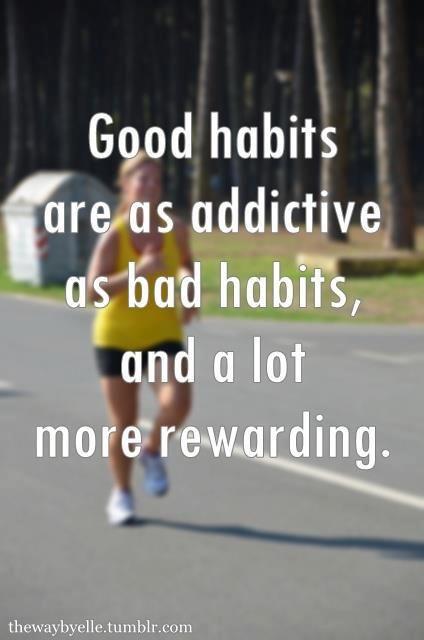 Good Habits are as addictive as bad habits and a lot more rewarding.