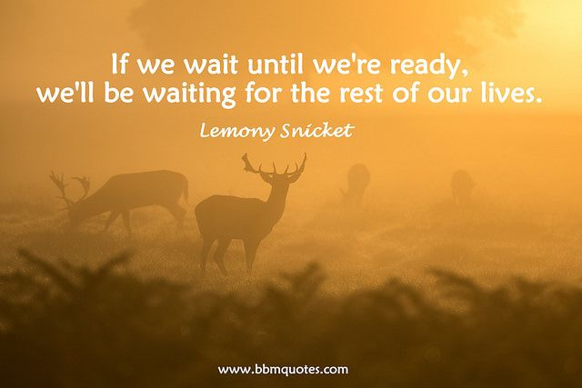 Lemony Snicket | If we wait until we're ready, we'll be waiting for the rest of our lives.