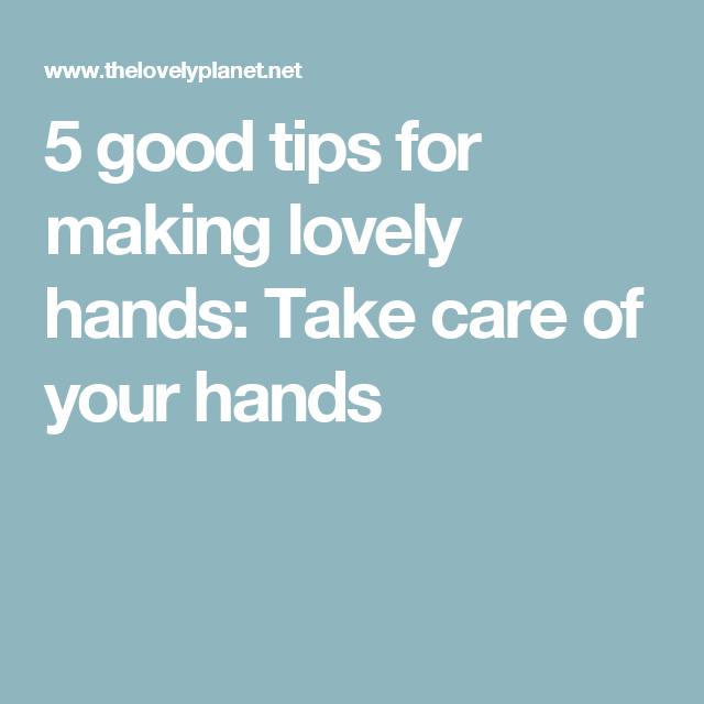 5 good tips for making lovely hands: Take care of your hands