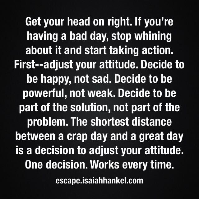 Get Your Head On Right If You Re Having A Bad Day Stop Whining About It And Start Taking Action First Adjust Your Whining Quote Solution Quotes Cool Words