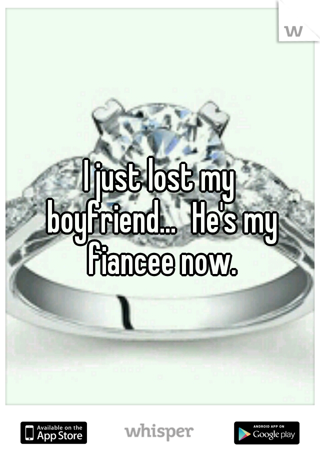 I just lost my boyfriend... He's my fiancee now. Fiance