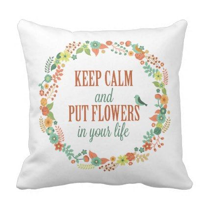 keep calm and put flowers in your life pillow pillow quotes
