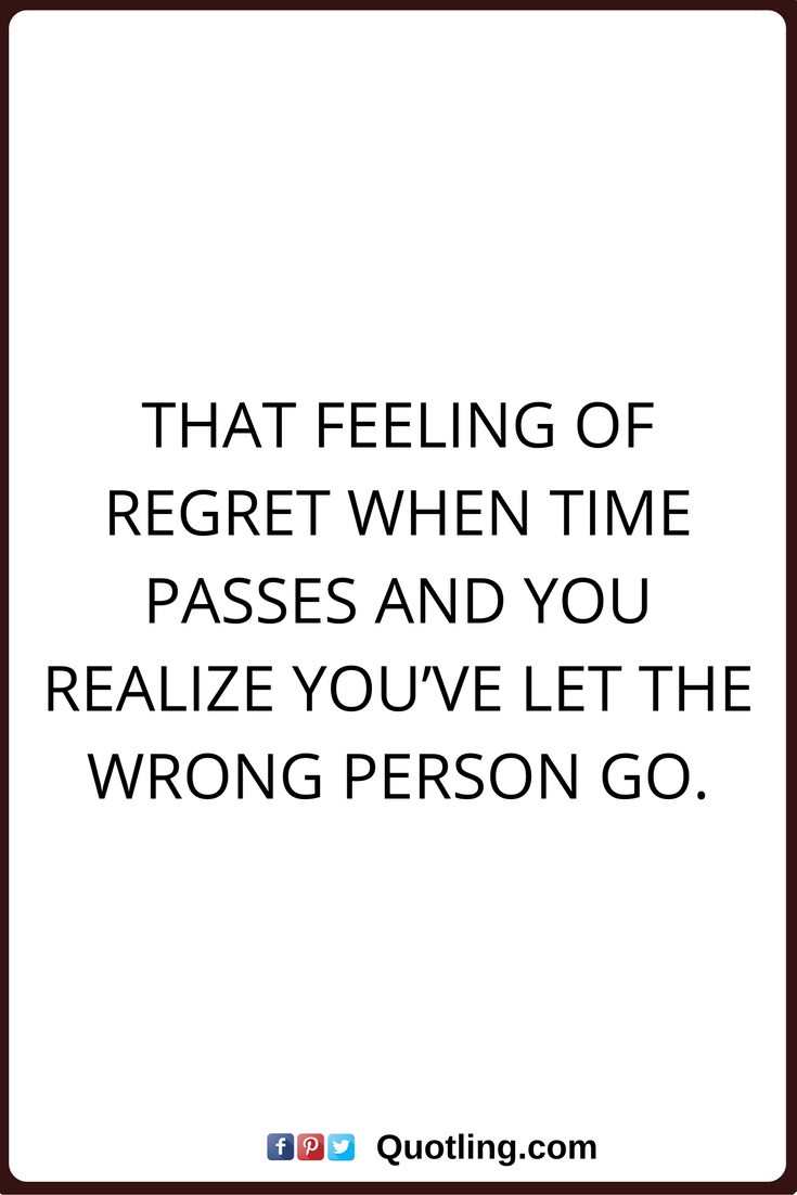 Regret Quotes That Feeling Of Regret When Time Passes And You Realize You Ve Let The Wrong Person Go Regret Quotes Passing Quotes Right Person Wrong Time