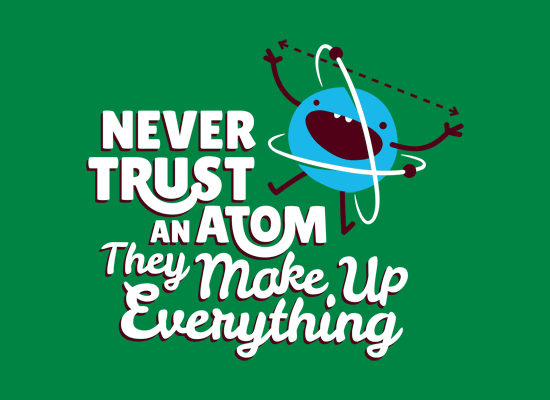 Never Trust An Atom They Make Up Everything T Shirt Snorgtees Never Trust Just For Laughs Funny Quotes
