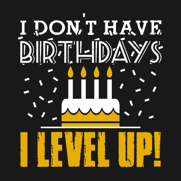 I Don't Have Birthdays I Level Up - Google Search