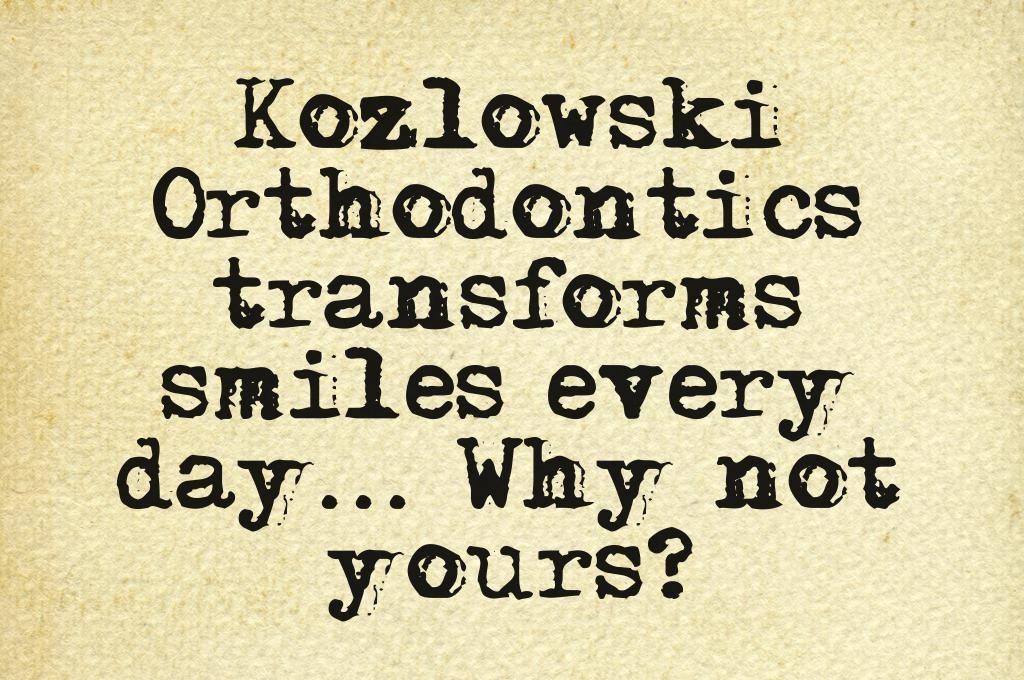 Kozlowski Orthodontics Transforms Smiles Every Day... Why