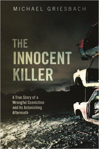 The Innocent Killer: A True Story of a Wrongful Conviction and its