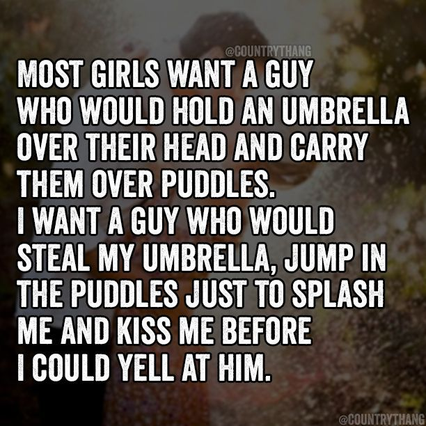 #countrythangquotes #relationshipgoals #countrysayings #countrycouples #countryquotes #countrythang #umbrella #puddles #before #splash #could #steal #would #girls #carryMost girls want a guy who would hold an umbrella over their head and carry them over puddles. I want a guy who would steal my umbrella, jump in the puddles just to splash me and kiss me before I could yell at him.
