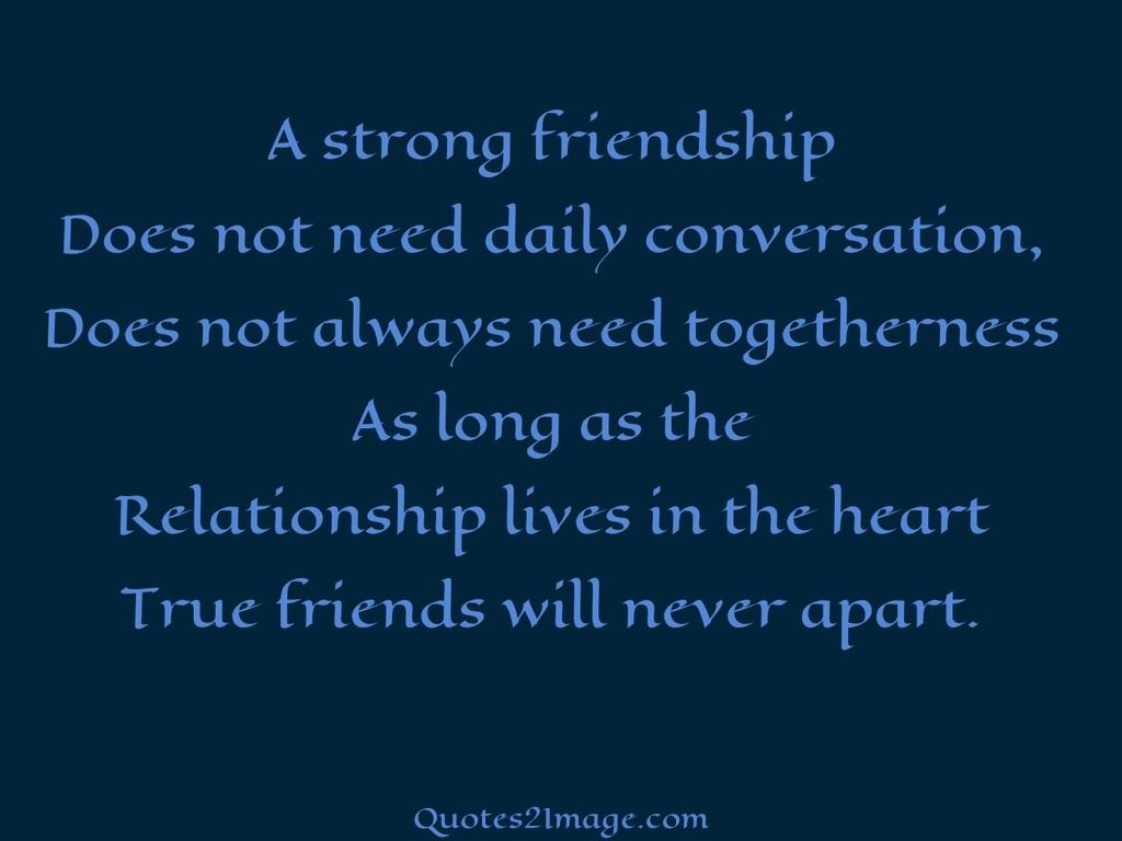 Quotes About Strong Friendship A Strong Friendship Does Not Need Daily Conversation Does Not