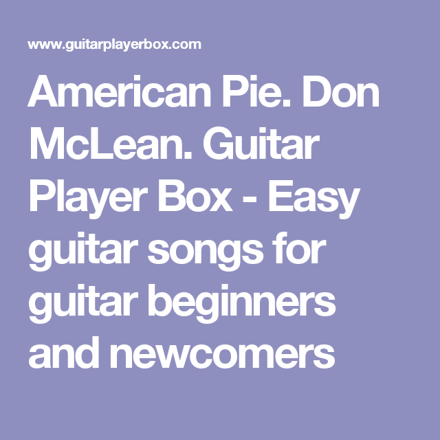 American Pie. Don McLean. Guitar Player Box - Easy guitar songs for ...