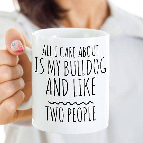 Funny Bulldog Mug - All I Care About Is My Bulldog And Like Two People - English Bulldog Gift - Coffee or Tea Cup for Bulldog Mom #funnybulldog