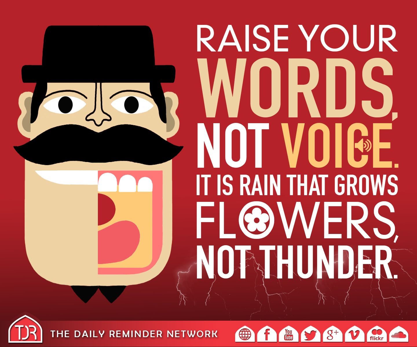 Raise your words, not voice.   It is rain that grows flowers, not thunder.  'He who believes in Allah and the last day must either speak good or remain silent.' [Hadith]