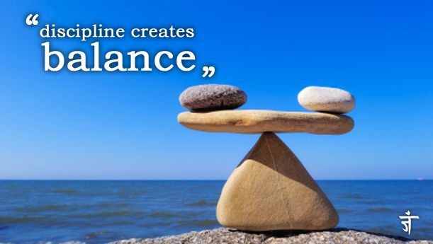 Use discipline to create balance in all aspects of your life. Namaste