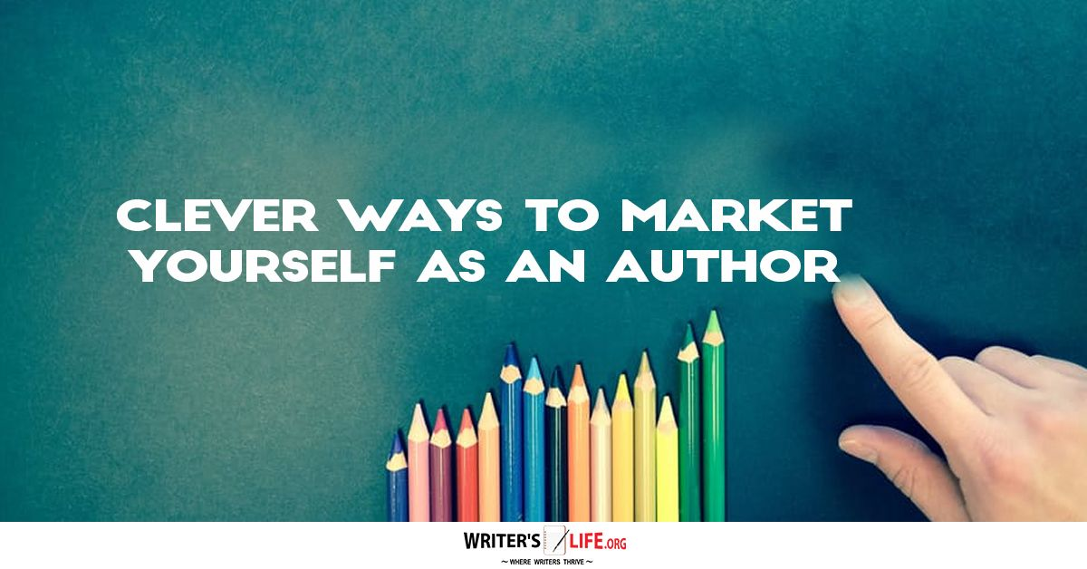 Clever Ways To Market Yourself As An Author - Writer's Life.org